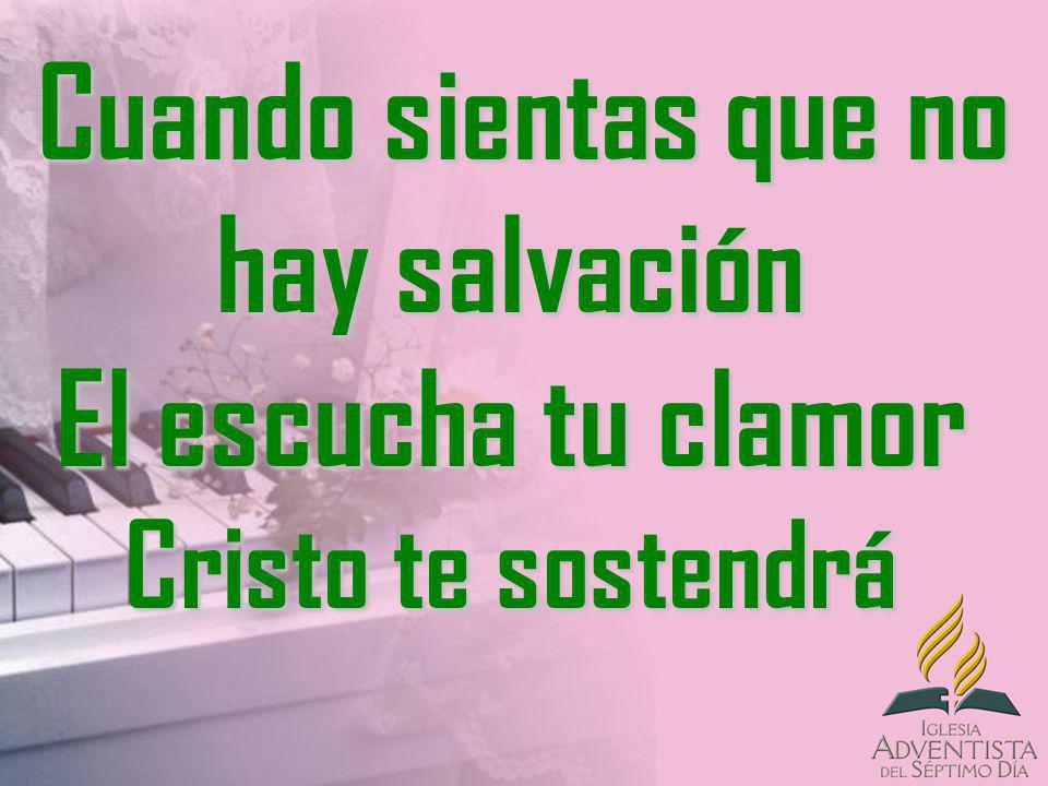 Cuando sientas que no hay salvación El escucha tu clamor Cristo te sostendrá Cuando sientas que no hay salvación El escucha tu clamor Cristo te sosten