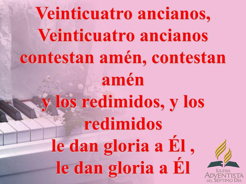 Veinticuatro ancianos, Veinticuatro ancianos contestan amén, contestan amén y los redimidos, y los redimidos le dan gloria a Él, le dan gloria a Él
