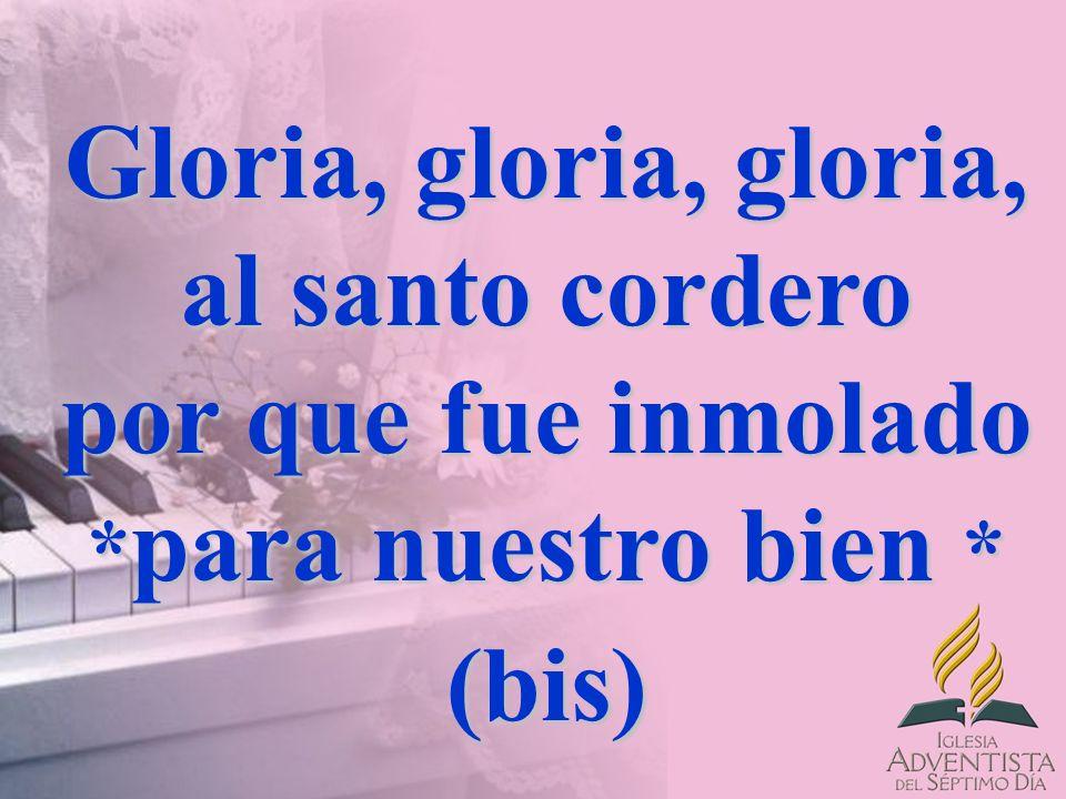 Gloria, gloria, gloria, al santo cordero por que fue inmolado * para nuestro bien * (bis)