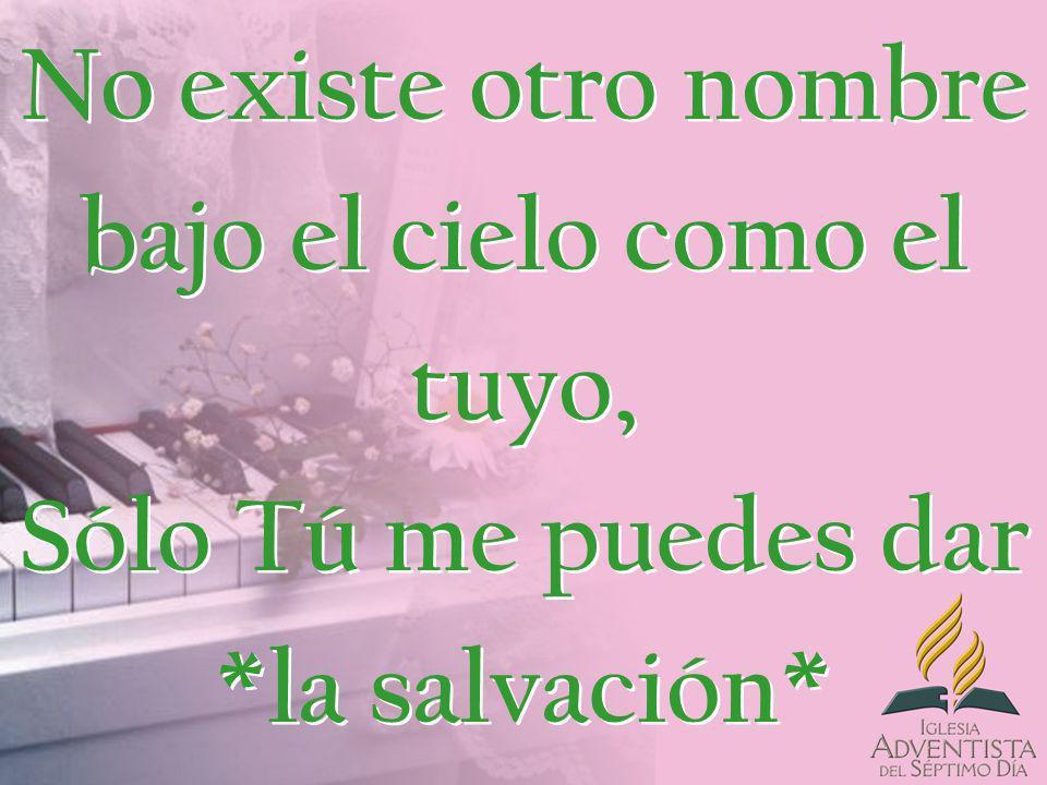 No existe otro nombre bajo el cielo como el tuyo, Sólo Tú me puedes dar *la salvación*