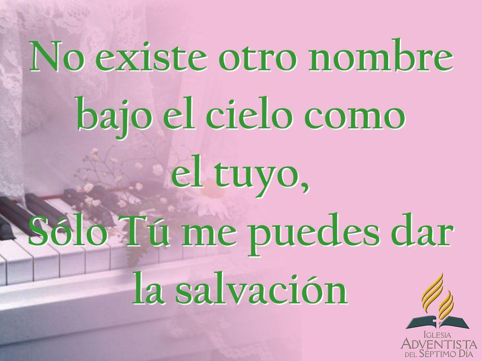 No existe otro nombre bajo el cielo como el tuyo, Sólo Tú me puedes dar la salvación