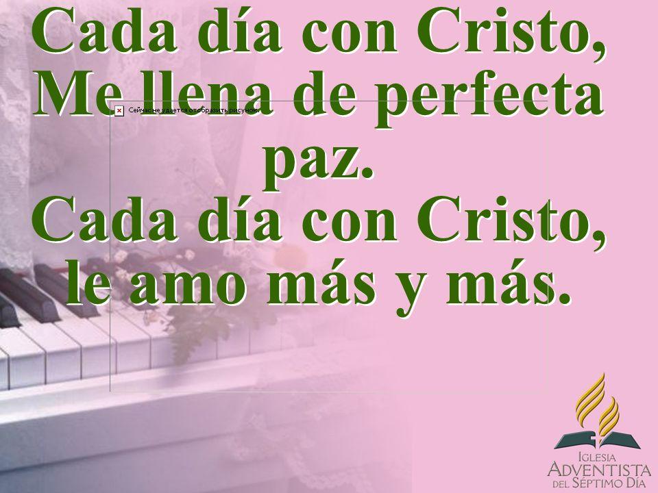 Cada día con Cristo, Me llena de perfecta paz. Cada día con Cristo, le amo más y más.