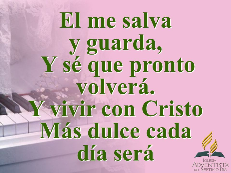 El me salva y guarda, Y sé que pronto volverá. Y vivir con Cristo Más dulce cada día será