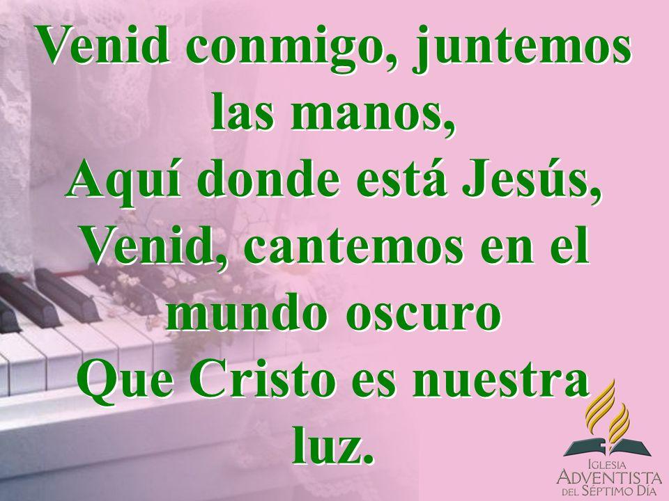 Venid conmigo, juntemos las manos, Aquí donde está Jesús, Venid, cantemos en el mundo oscuro Que Cristo es nuestra luz.