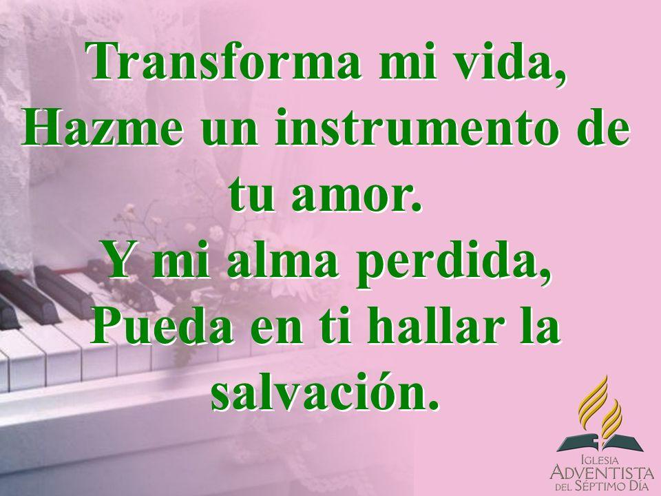 Transforma mi vida, Hazme un instrumento de tu amor. Y mi alma perdida, Pueda en ti hallar la salvación.