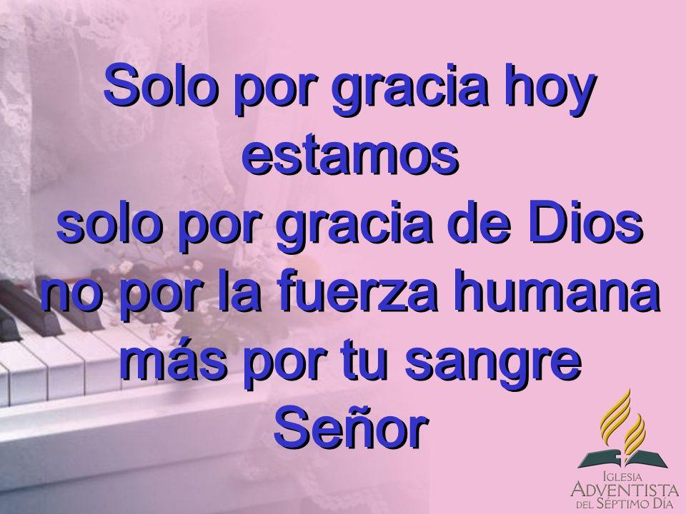 Solo por gracia hoy estamos solo por gracia de Dios no por la fuerza humana más por tu sangre Señor