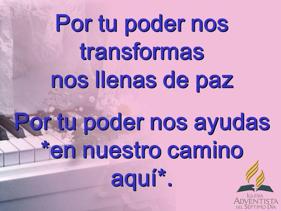 Por tu poder nos transformas nos llenas de paz Por tu poder nos ayudas *en nuestro camino aquí*. Por tu poder nos transformas nos llenas de paz Por tu