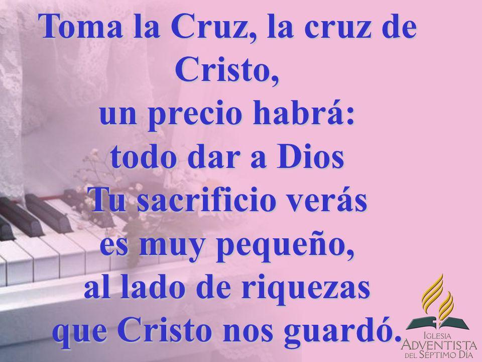 Toma la Cruz, la cruz de Cristo, un precio habrá: todo dar a Dios Tu sacrificio verás es muy pequeño, al lado de riquezas que Cristo nos guardó.