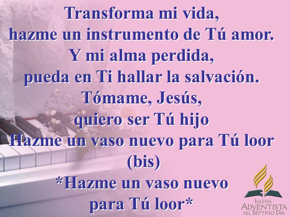 Transforma mi vida, hazme un instrumento de Tú amor. Y mi alma perdida, pueda en Ti hallar la salvación. Tómame, Jesús, quiero ser Tú hijo Hazme un va