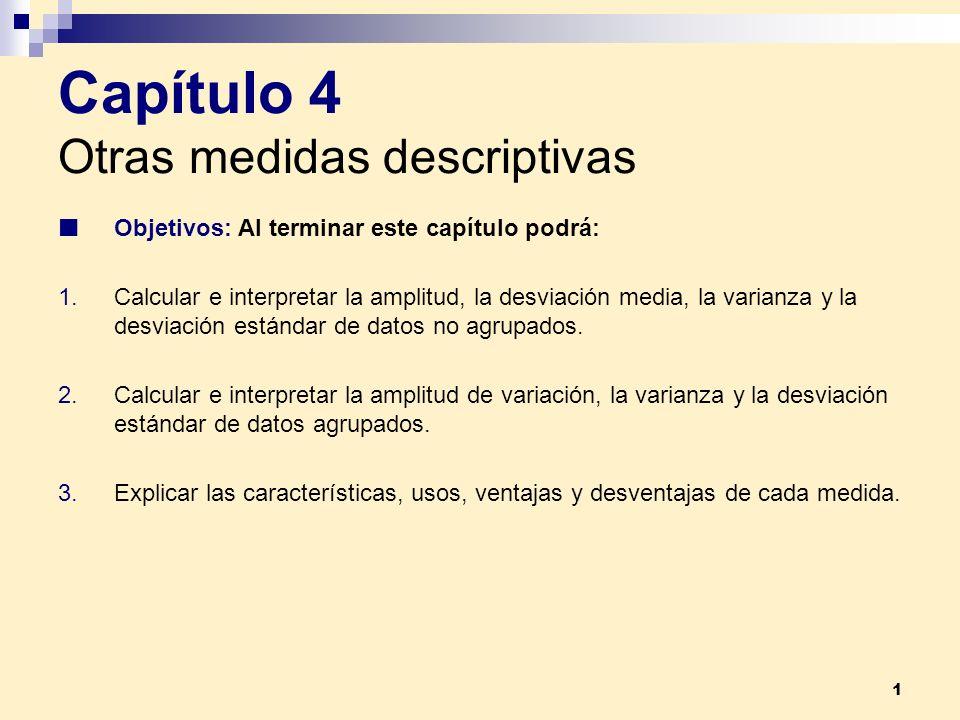 1 Capítulo 4 Otras medidas descriptivas Objetivos: Al terminar este capítulo podrá: 1.Calcular e interpretar la amplitud, la desviación media, la vari
