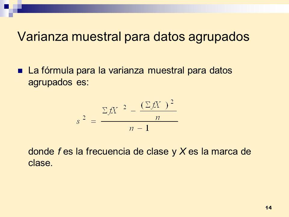 14 Varianza muestral para datos agrupados La fórmula para la varianza muestral para datos agrupados es: donde f es la frecuencia de clase y X es la ma