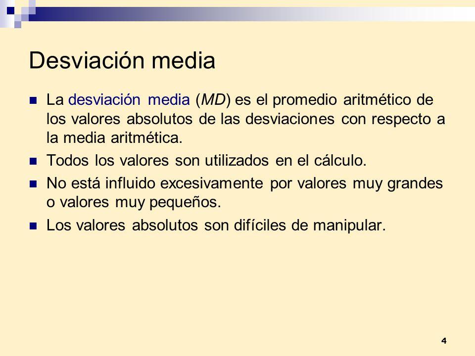 4 Desviación media La desviación media (MD) es el promedio aritmético de los valores absolutos de las desviaciones con respecto a la media aritmética.