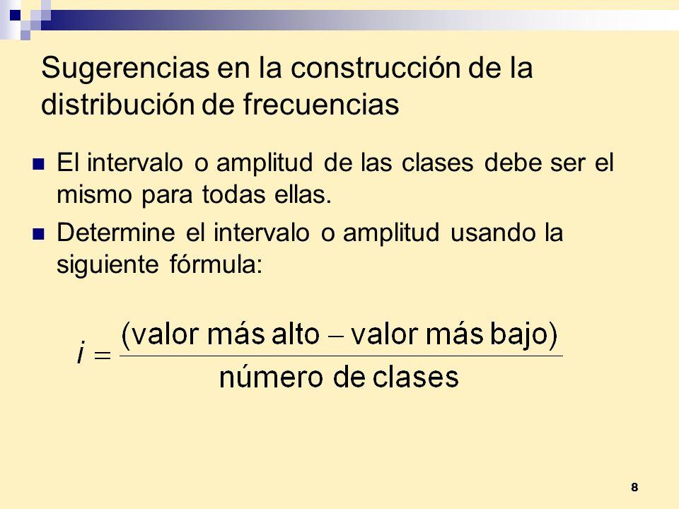 8 Sugerencias en la construcción de la distribución de frecuencias El intervalo o amplitud de las clases debe ser el mismo para todas ellas. Determine