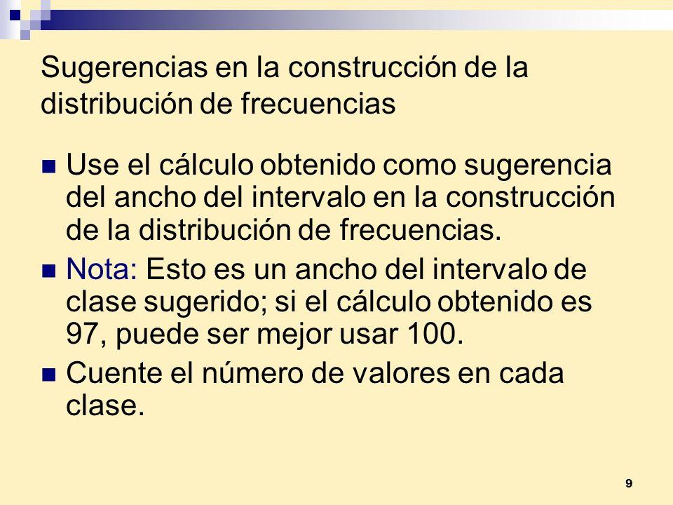 9 Sugerencias en la construcción de la distribución de frecuencias Use el cálculo obtenido como sugerencia del ancho del intervalo en la construcción