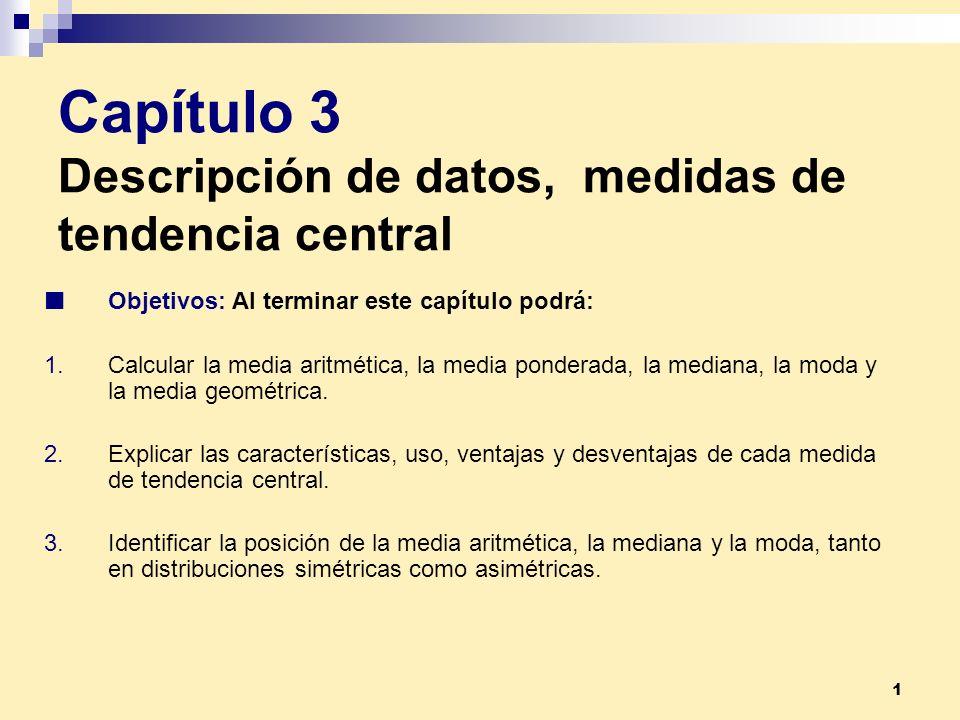 1 Capítulo 3 Descripción de datos, medidas de tendencia central Objetivos: Al terminar este capítulo podrá: 1.Calcular la media aritmética, la media p