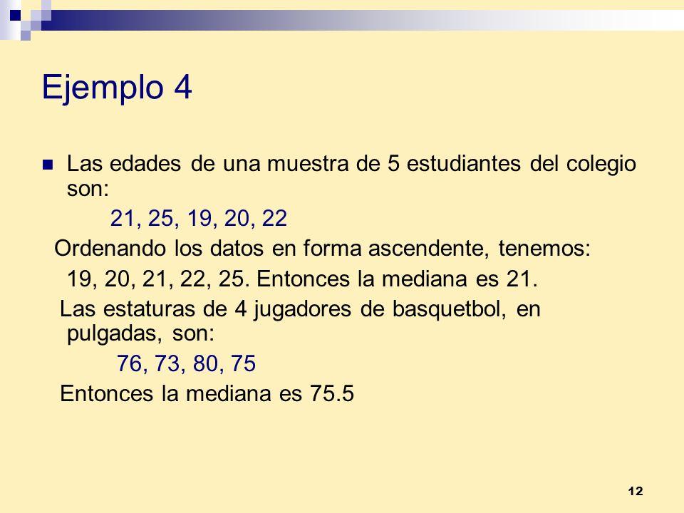 12 Ejemplo 4 Las edades de una muestra de 5 estudiantes del colegio son: 21, 25, 19, 20, 22 Ordenando los datos en forma ascendente, tenemos: 19, 20,
