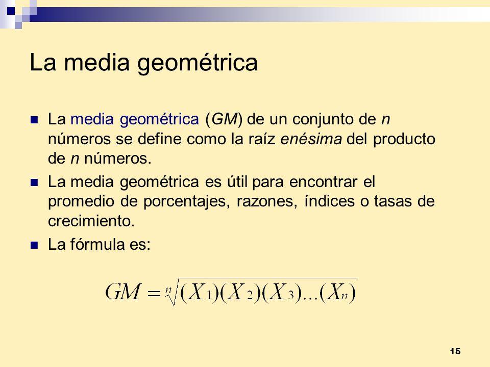 15 La media geométrica La media geométrica (GM) de un conjunto de n números se define como la raíz enésima del producto de n números. La media geométr
