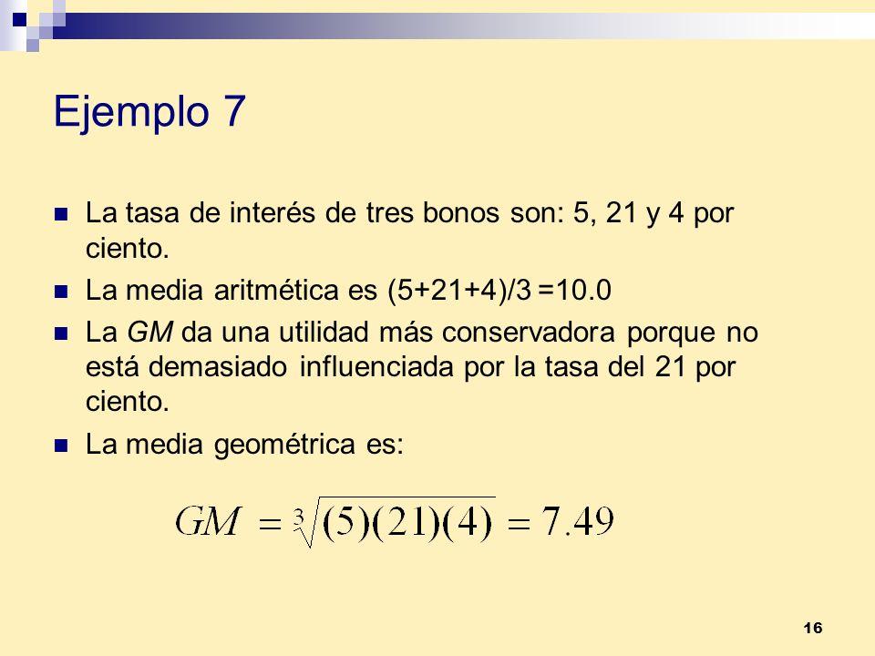 16 Ejemplo 7 La tasa de interés de tres bonos son: 5, 21 y 4 por ciento. La media aritmética es (5+21+4)/3 =10.0 La GM da una utilidad más conservador
