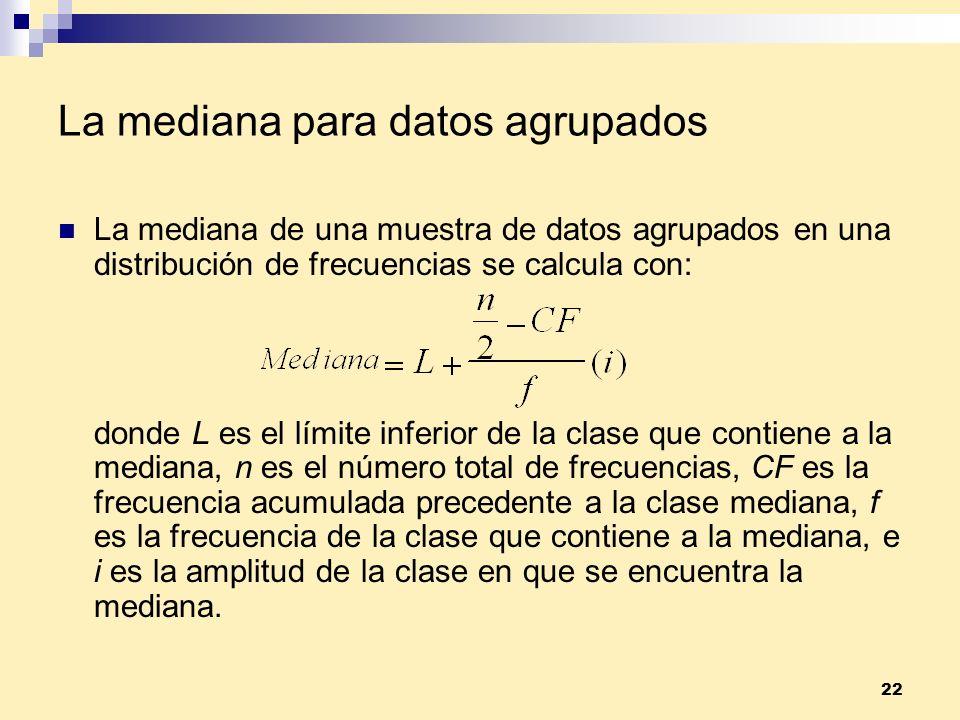 22 La mediana para datos agrupados La mediana de una muestra de datos agrupados en una distribución de frecuencias se calcula con: donde L es el límit
