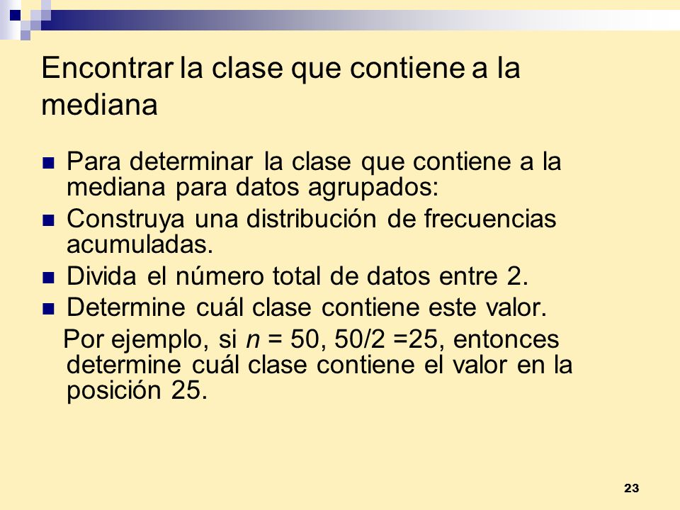 23 Encontrar la clase que contiene a la mediana Para determinar la clase que contiene a la mediana para datos agrupados: Construya una distribución de