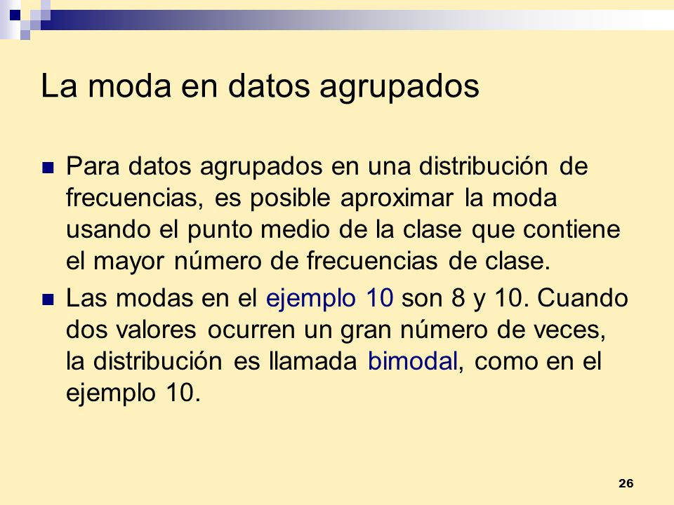 26 La moda en datos agrupados Para datos agrupados en una distribución de frecuencias, es posible aproximar la moda usando el punto medio de la clase