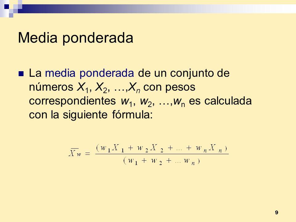 9 Media ponderada La media ponderada de un conjunto de números X 1, X 2, …,X n con pesos correspondientes w 1, w 2, …,w n es calculada con la siguient