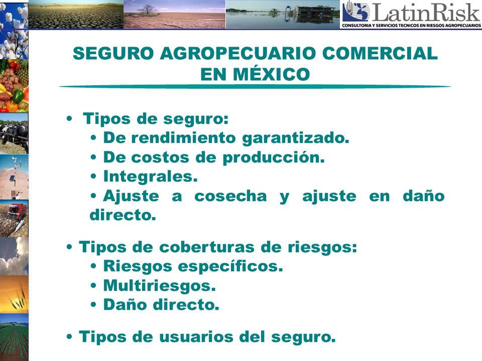 SEGURO AGROPECUARIO COMERCIAL EN MÉXICO Tipos de seguro: De rendimiento garantizado. De costos de producción. Integrales. Ajuste a cosecha y ajuste en