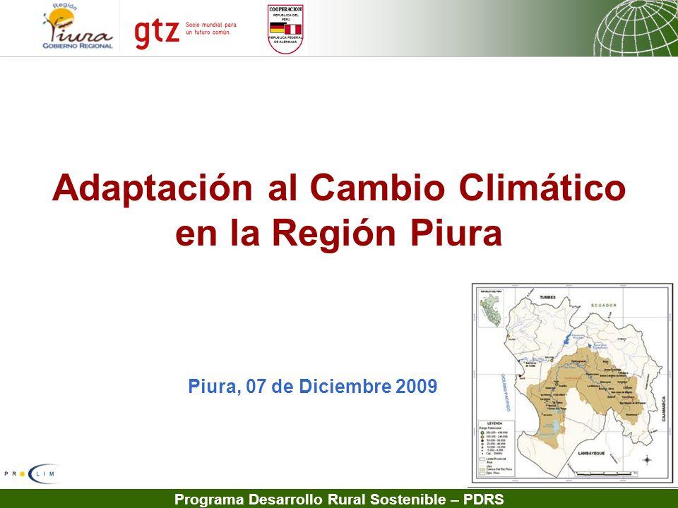 Programa Desarrollo Rural Sostenible – PDRS Adaptación al Cambio Climático en la Región Piura Piura, 07 de Diciembre 2009