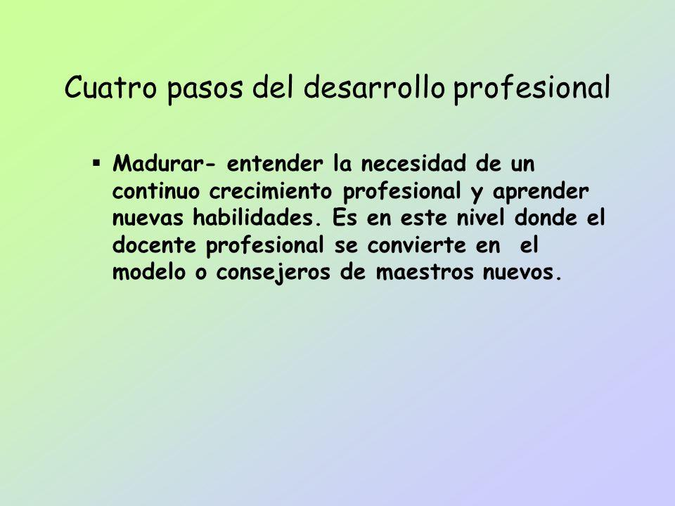 Madurar- entender la necesidad de un continuo crecimiento profesional y aprender nuevas habilidades. Es en este nivel donde el docente profesional se