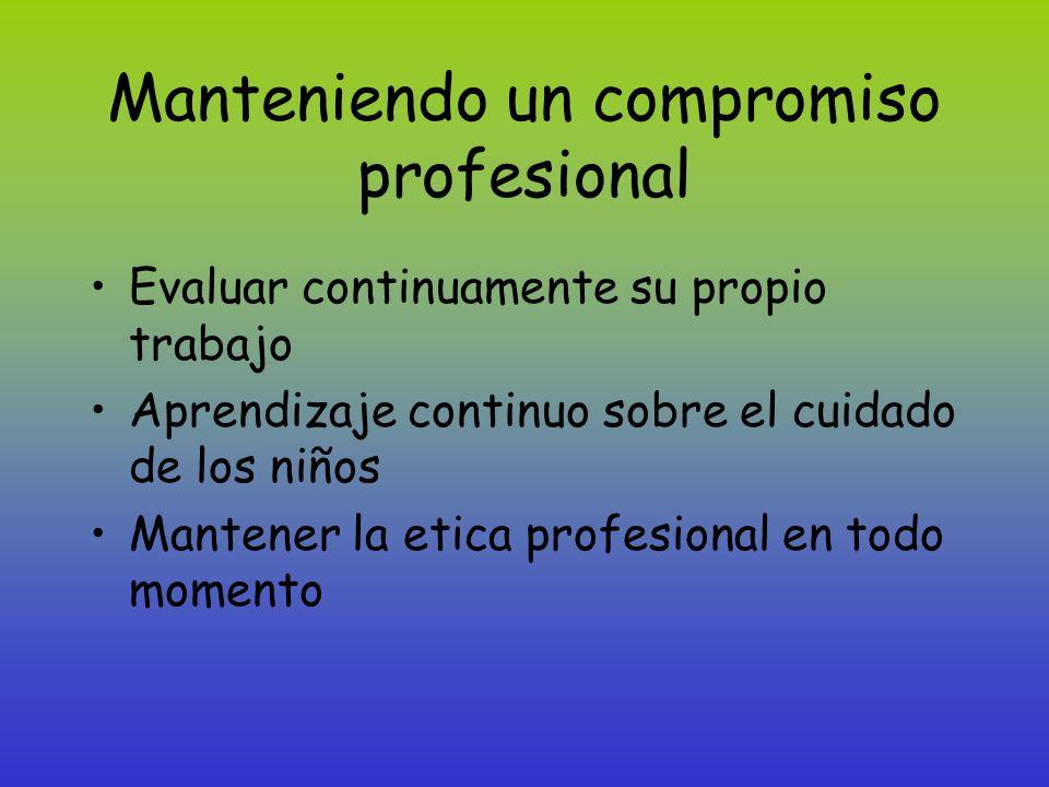 Manteniendo un compromiso profesional Evaluar continuamente su propio trabajo Aprendizaje continuo sobre el cuidado de los niños Mantener la etica pro