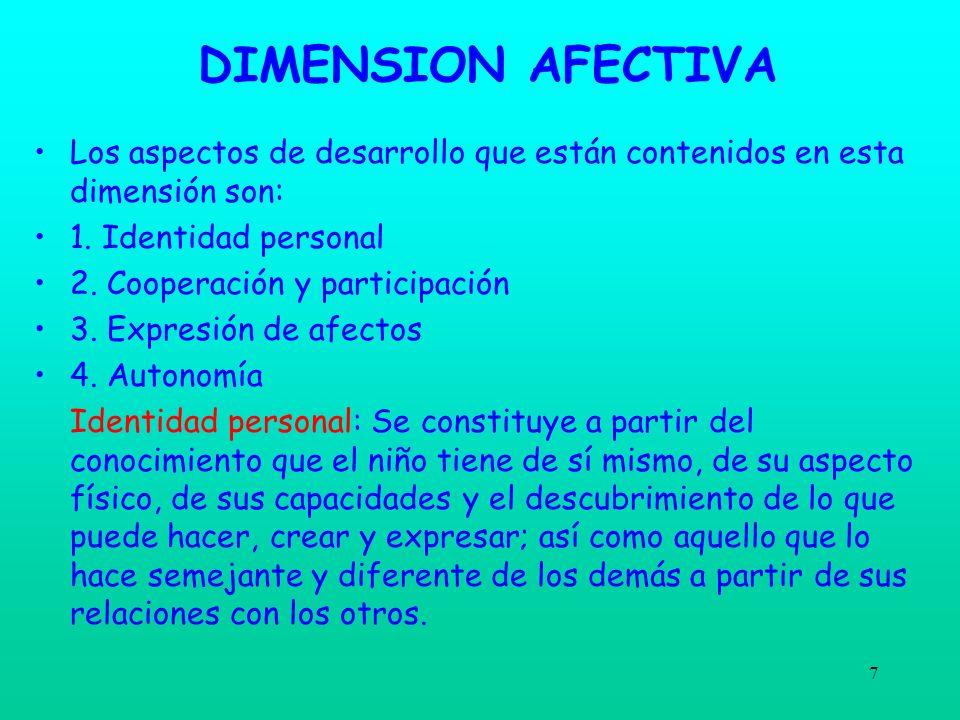 7 DIMENSION AFECTIVA Los aspectos de desarrollo que están contenidos en esta dimensión son: 1. Identidad personal 2. Cooperación y participación 3. Ex