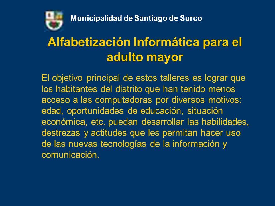 Alfabetización Informática para el adulto mayor Municipalidad de Santiago de Surco El objetivo principal de estos talleres es lograr que los habitante