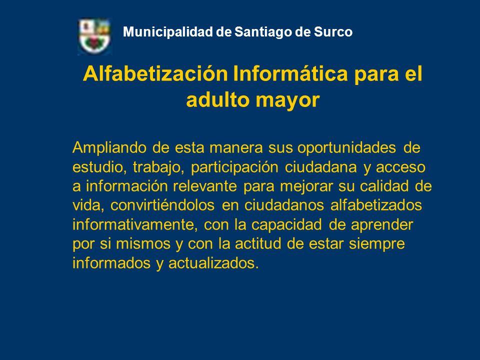 Alfabetización Informática para el adulto mayor Municipalidad de Santiago de Surco Ampliando de esta manera sus oportunidades de estudio, trabajo, par