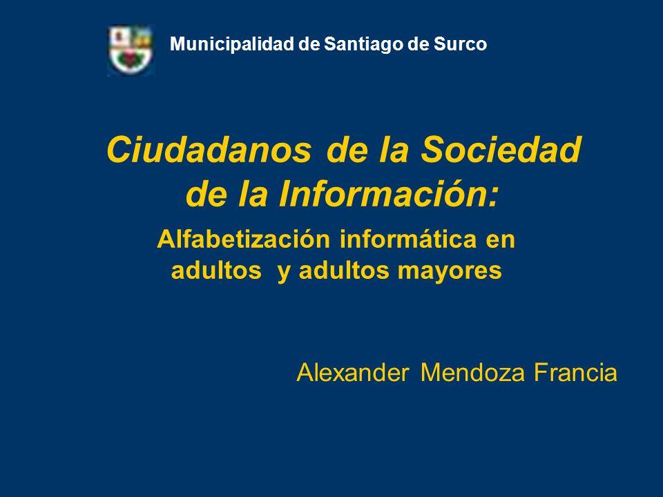 Ciudadanos de la Sociedad de la Información: Alexander Mendoza Francia Municipalidad de Santiago de Surco Alfabetización informática en adultos y adul