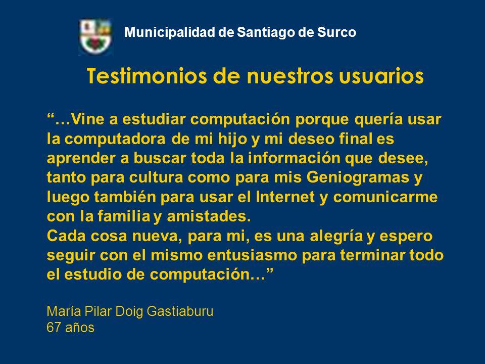 Testimonios de nuestros usuarios Municipalidad de Santiago de Surco …Vine a estudiar computación porque quería usar la computadora de mi hijo y mi des