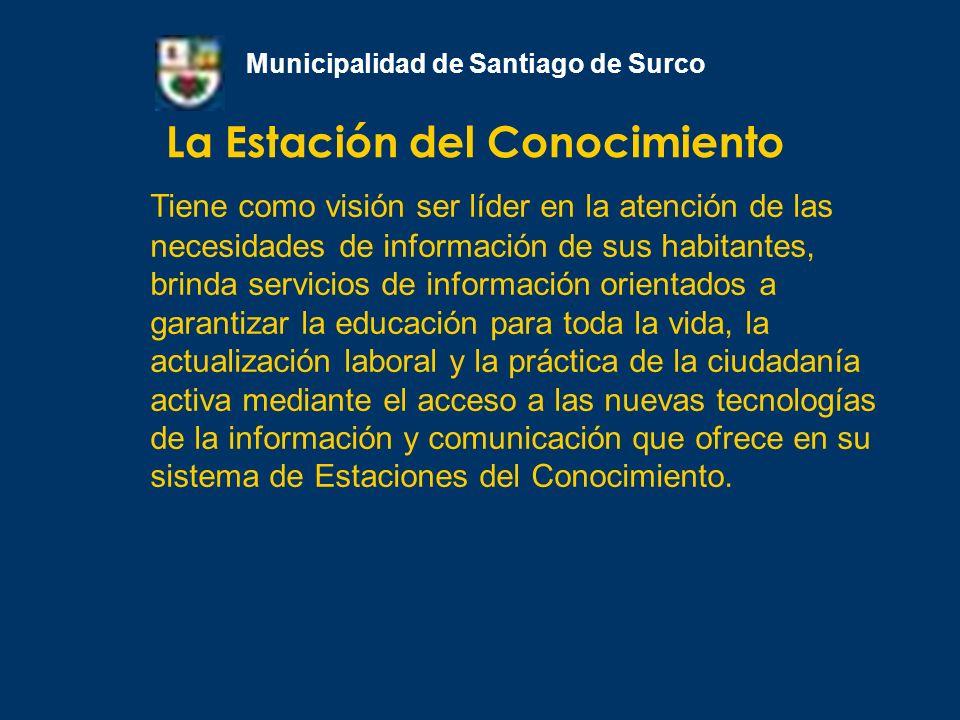La Estación del Conocimiento Municipalidad de Santiago de Surco Su misión es satisfacer las necesidades de información de sus habitantes mediante la provisión de servicios eficientes y oportunos orientados a garantizar el acceso a la información necesaria y pertinente sobre todas las áreas del conocimiento.