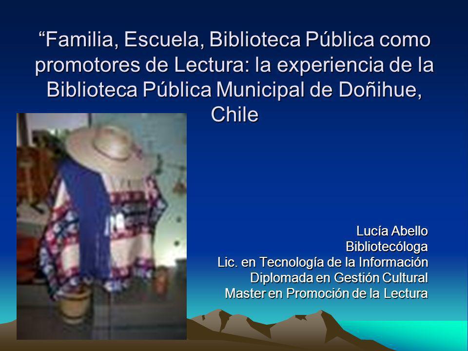 Familia, Escuela, Biblioteca Pública como promotores de Lectura: la experiencia de la Biblioteca Pública Municipal de Doñihue, Chile Lucía Abello Bibl