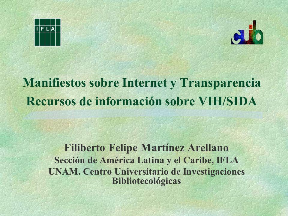 Manifiestos sobre Internet y Transparencia Recursos de información sobre VIH/SIDA Filiberto Felipe Martínez Arellano Sección de América Latina y el Caribe, IFLA UNAM.