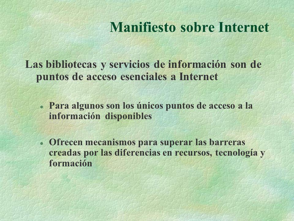 Manifiesto sobre Internet Las bibliotecas y servicios de información son de puntos de acceso esenciales a Internet l Para algunos son los únicos puntos de acceso a la información disponibles l Ofrecen mecanismos para superar las barreras creadas por las diferencias en recursos, tecnología y formación
