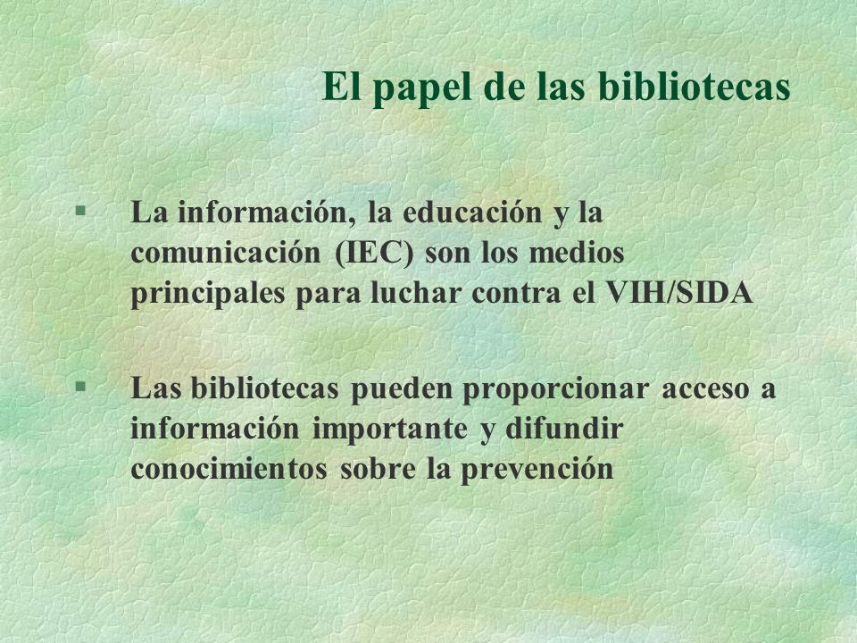 El papel de las bibliotecas §La información, la educación y la comunicación (IEC) son los medios principales para luchar contra el VIH/SIDA §Las bibliotecas pueden proporcionar acceso a información importante y difundir conocimientos sobre la prevención