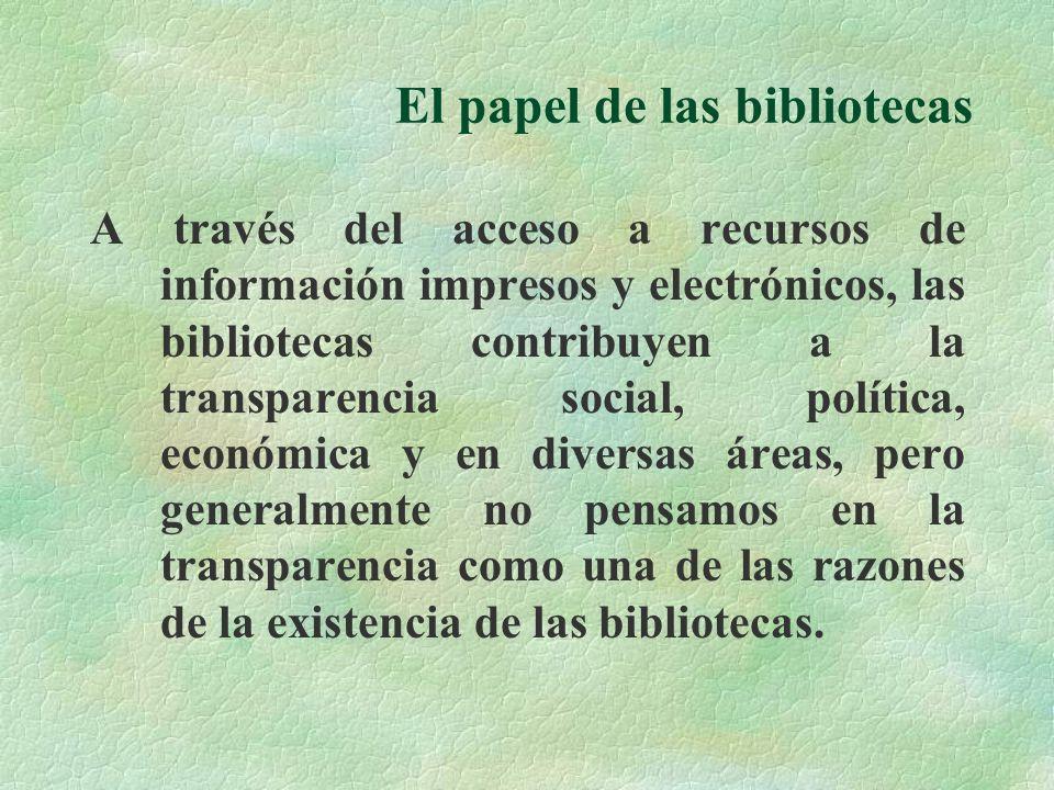 El papel de las bibliotecas A través del acceso a recursos de información impresos y electrónicos, las bibliotecas contribuyen a la transparencia social, política, económica y en diversas áreas, pero generalmente no pensamos en la transparencia como una de las razones de la existencia de las bibliotecas.