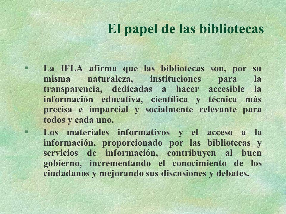 El papel de las bibliotecas §La IFLA afirma que las bibliotecas son, por su misma naturaleza, instituciones para la transparencia, dedicadas a hacer accesible la información educativa, científica y técnica más precisa e imparcial y socialmente relevante para todos y cada uno.