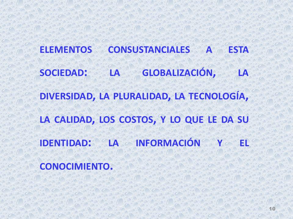 ELEMENTOS CONSUSTANCIALES A ESTA SOCIEDAD : LA GLOBALIZACIÓN, LA DIVERSIDAD, LA PLURALIDAD, LA TECNOLOGÍA, LA CALIDAD, LOS COSTOS, Y LO QUE LE DA SU I