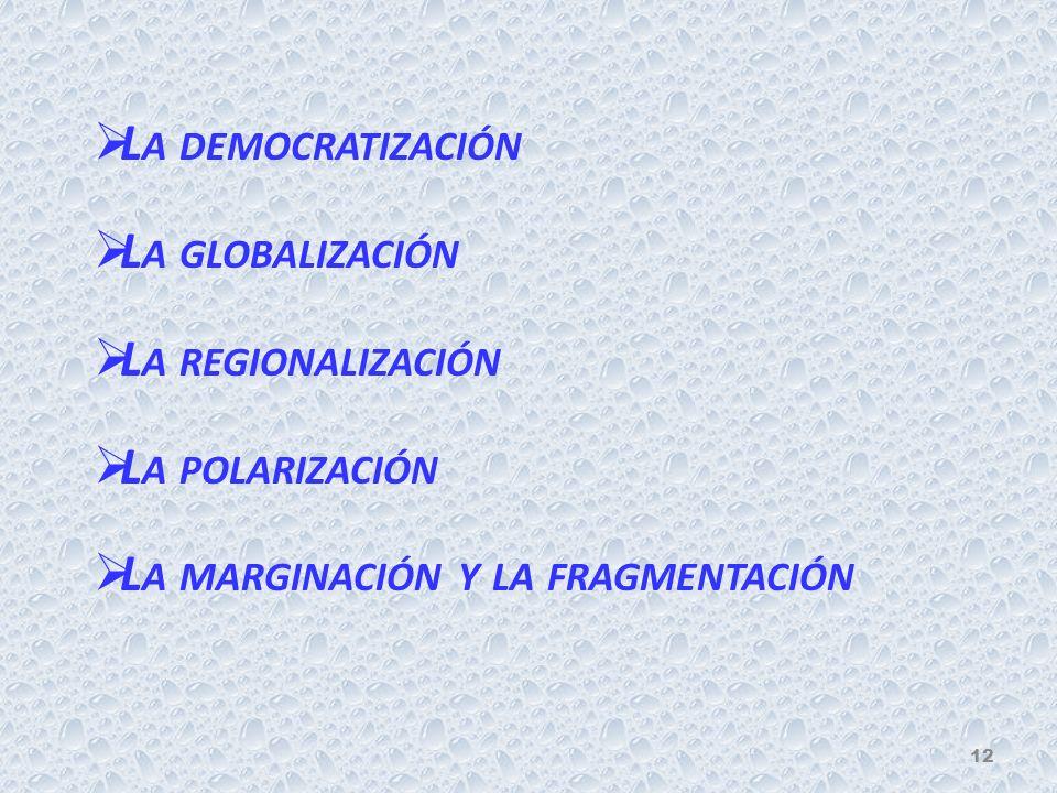 L A DEMOCRATIZACIÓN L A GLOBALIZACIÓN L A REGIONALIZACIÓN L A POLARIZACIÓN L A MARGINACIÓN Y LA FRAGMENTACIÓN 12