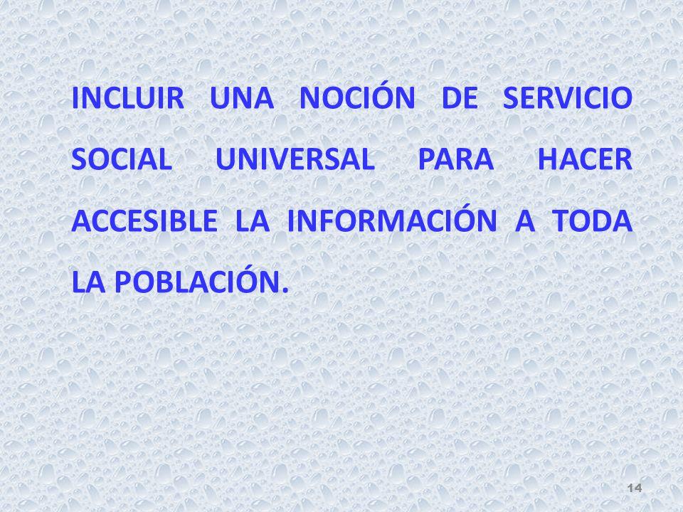 INCLUIR UNA NOCIÓN DE SERVICIO SOCIAL UNIVERSAL PARA HACER ACCESIBLE LA INFORMACIÓN A TODA LA POBLACIÓN. 14