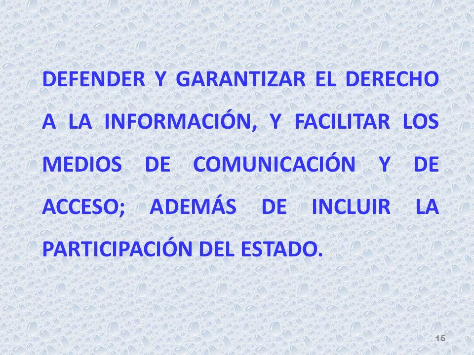 DEFENDER Y GARANTIZAR EL DERECHO A LA INFORMACIÓN, Y FACILITAR LOS MEDIOS DE COMUNICACIÓN Y DE ACCESO; ADEMÁS DE INCLUIR LA PARTICIPACIÓN DEL ESTADO.