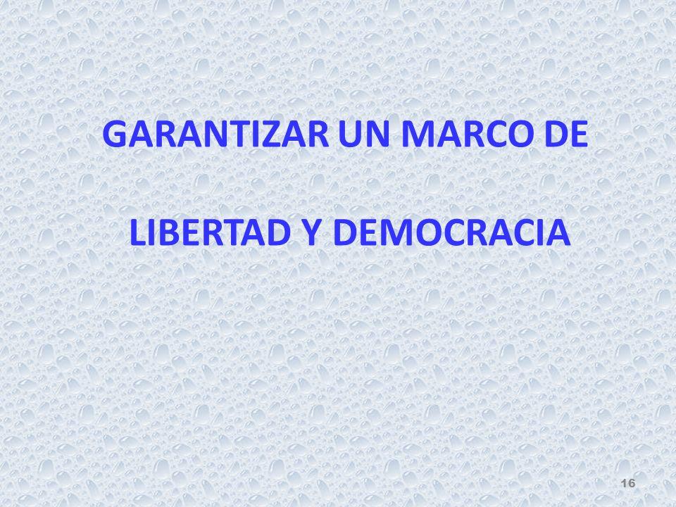 GARANTIZAR UN MARCO DE LIBERTAD Y DEMOCRACIA 16