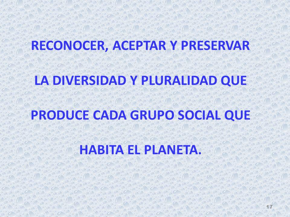 RECONOCER, ACEPTAR Y PRESERVAR LA DIVERSIDAD Y PLURALIDAD QUE PRODUCE CADA GRUPO SOCIAL QUE HABITA EL PLANETA. 17