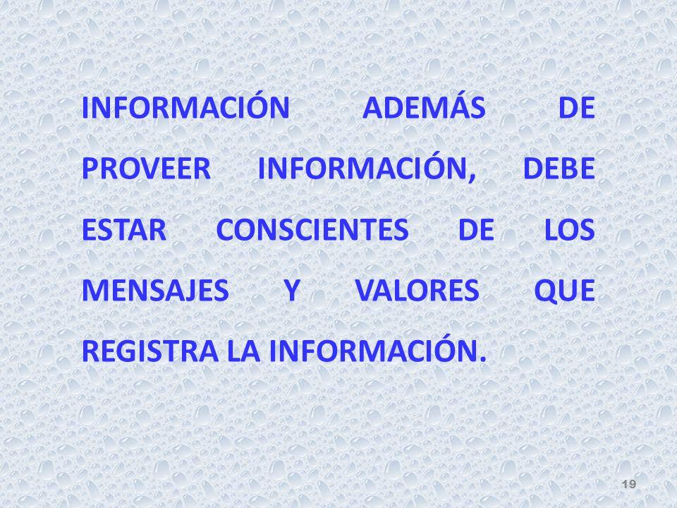 INFORMACIÓN ADEMÁS DE PROVEER INFORMACIÓN, DEBE ESTAR CONSCIENTES DE LOS MENSAJES Y VALORES QUE REGISTRA LA INFORMACIÓN. 19