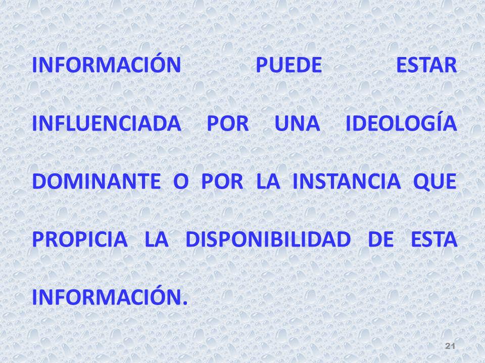 INFORMACIÓN PUEDE ESTAR INFLUENCIADA POR UNA IDEOLOGÍA DOMINANTE O POR LA INSTANCIA QUE PROPICIA LA DISPONIBILIDAD DE ESTA INFORMACIÓN. 21